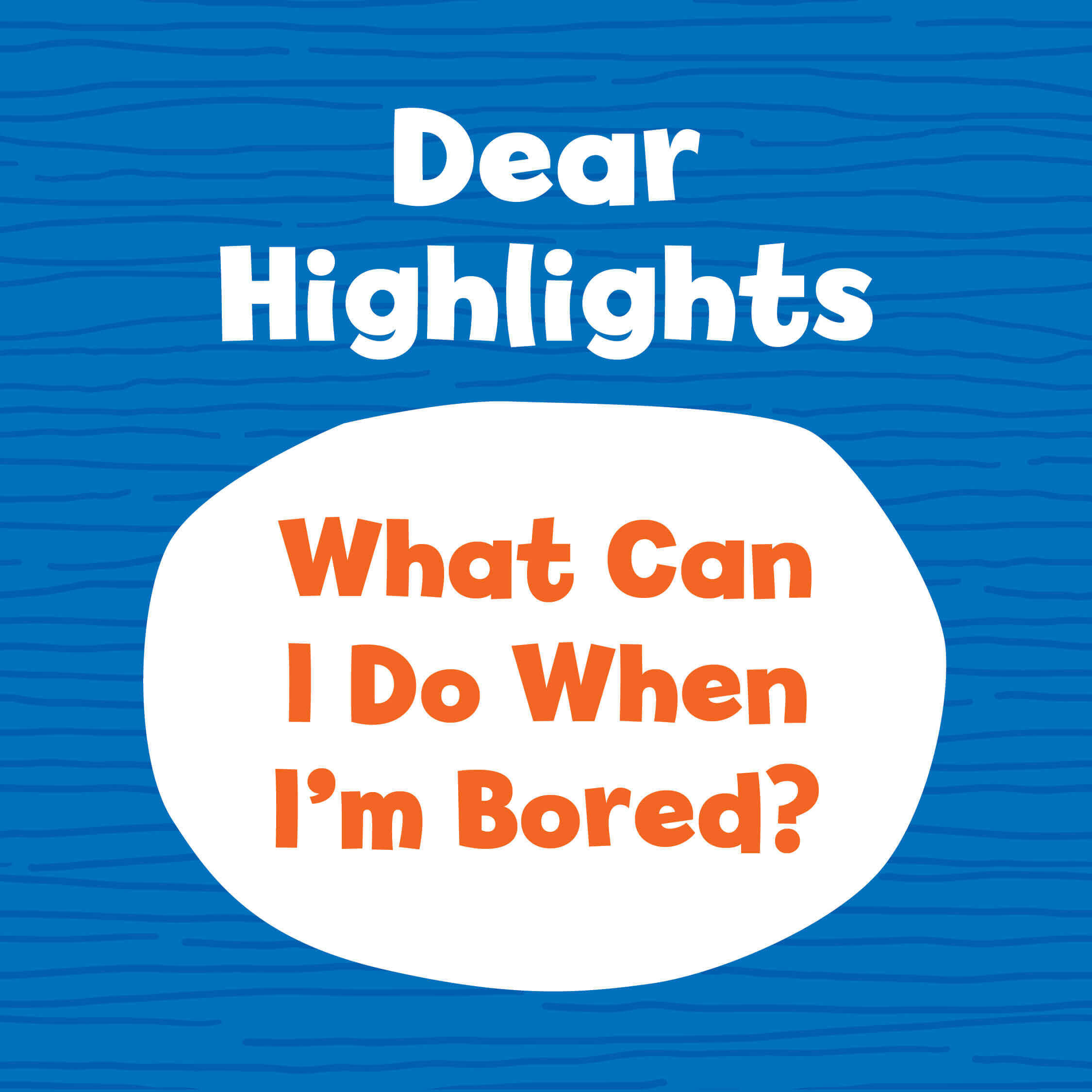 Dear Highlights: What Can I Do When I'm Bored?